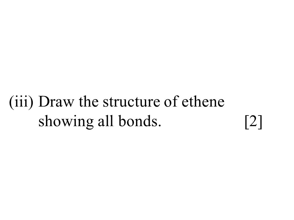(iii) Draw the structure of ethene showing all bonds. [2]